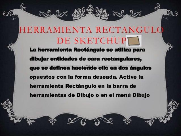 HERRAMIENTA RECTANGULO DE SKETCHUP La herramienta Rectángulo se utiliza para dibujar entidades de cara rectangulares, que ...