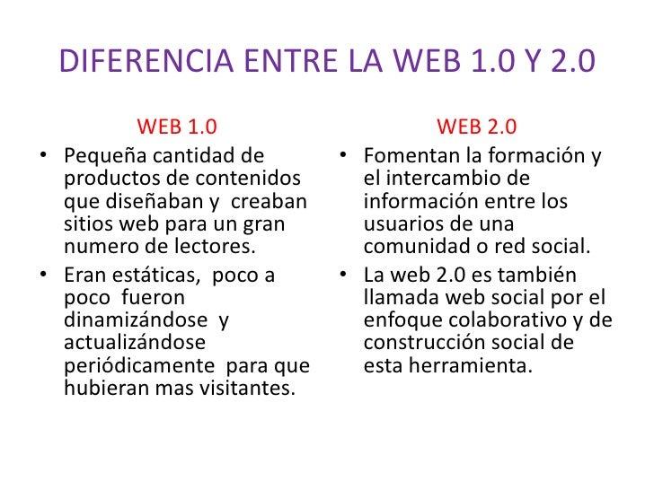 DIFERENCIA ENTRE LA WEB 1.0 Y 2.0<br />WEB 1.0<br />Pequeña cantidad de productos de contenidos que diseñaban y  creaban s...