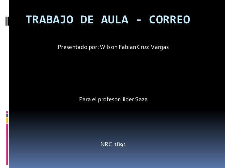 TRABAJO DE AULA - CORREO    Presentado por: Wilson Fabian Cruz Vargas           Para el profesor: ilder Saza              ...