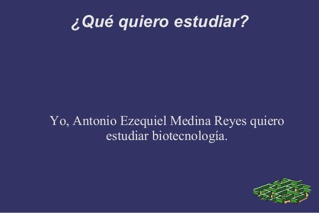 ¿Qué quiero estudiar?Yo, Antonio Ezequiel Medina Reyes quiero         estudiar biotecnología.