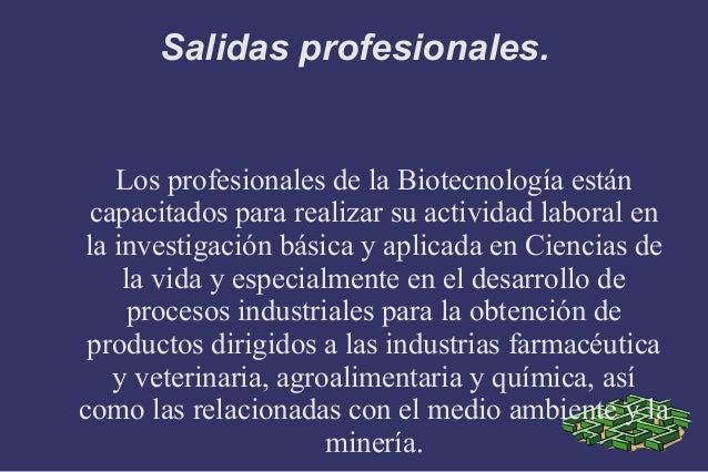 Salidas profesionales.   Los profesionales de la Biotecnología están capacitados para realizar su actividad laboral enla i...
