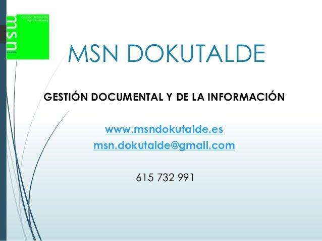 MSN DOKUTALDE GESTIÓN DOCUMENTAL Y DE LA INFORMACIÓN www.msndokutalde.es msn.dokutalde@gmail.com 615 732 991