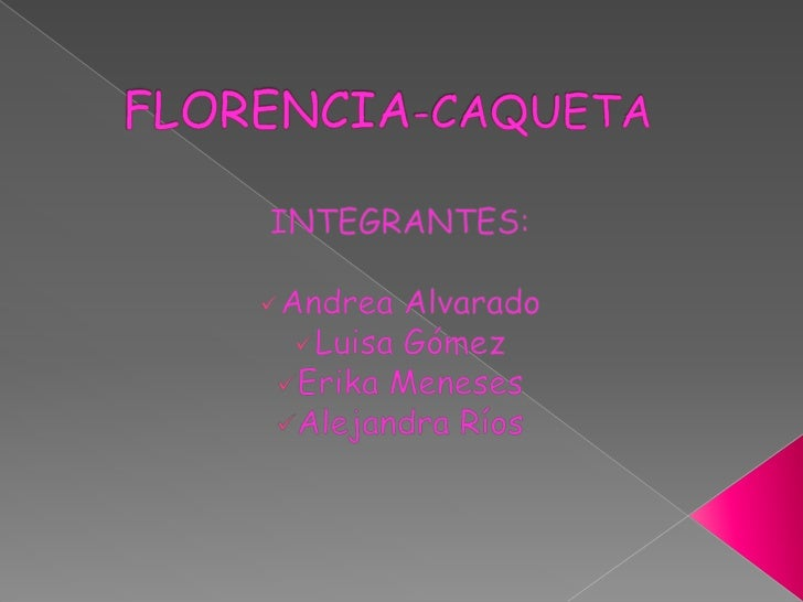 FLORENCIA-CAQUETA<br />INTEGRANTES:<br /><ul><li>Andrea Alvarado