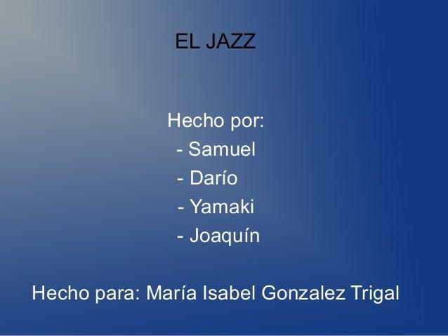 EL JAZZ Hecho por: - Samuel - Darío - Yamaki - Joaquín Hecho para: María Isabel Gonzalez Trigal