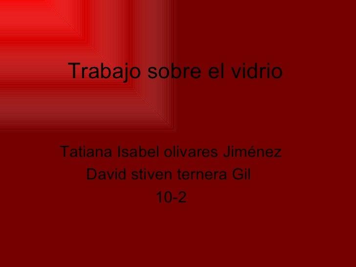 Trabajo sobre el vidrio Tatiana Isabel olivares Jiménez David stiven ternera Gil  10-2
