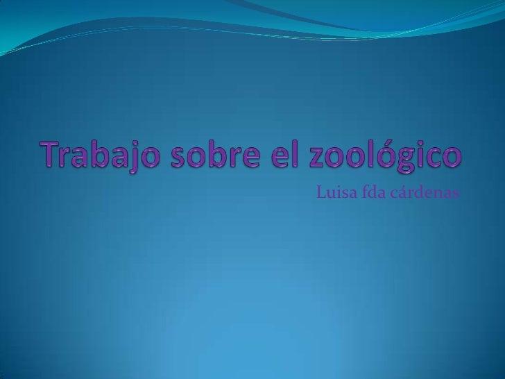 Trabajo sobre el zoológico<br />Luisa fda cárdenas<br />