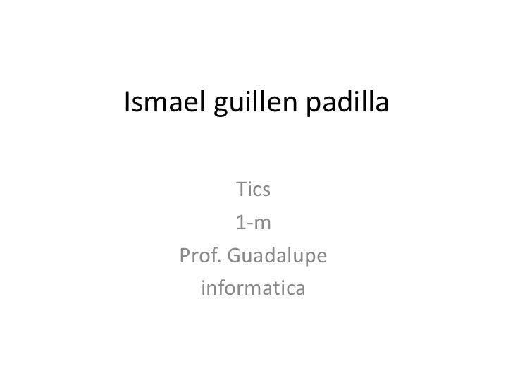 Ismael guillen padilla           Tics           1-m    Prof. Guadalupe      informatica