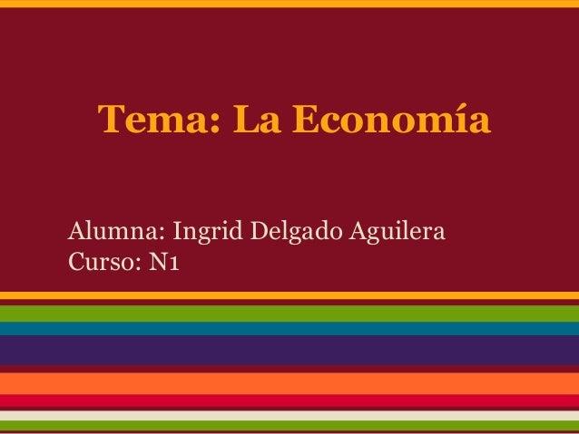 Tema: La Economía Alumna: Ingrid Delgado Aguilera Curso: N1