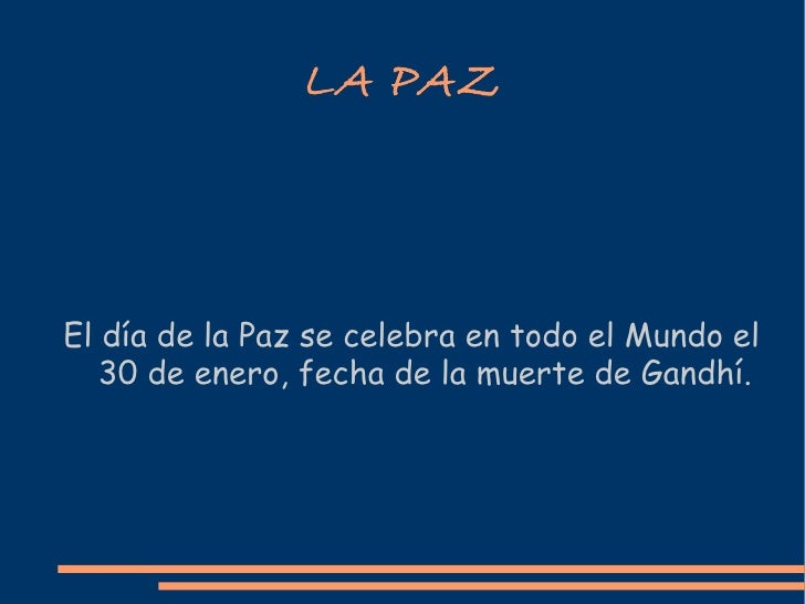 LA   PAZ El día de la Paz se celebra en todo el Mundo el 30 de enero, fecha de la muerte de Gandhí.
