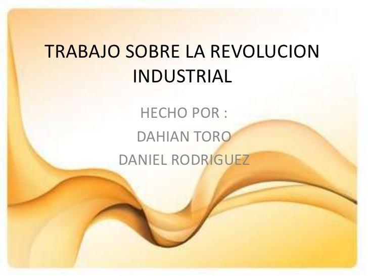TRABAJO SOBRE LA REVOLUCION         INDUSTRIAL         HECHO POR :         DAHIAN TORO       DANIEL RODRIGUEZ