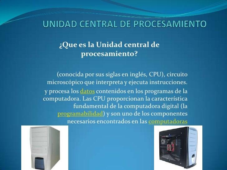 UNIDAD CENTRAL DE PROCESAMIENTO<br />¿Que es la Unidad central de procesamiento?<br />(conocida por sus siglas en inglés, ...