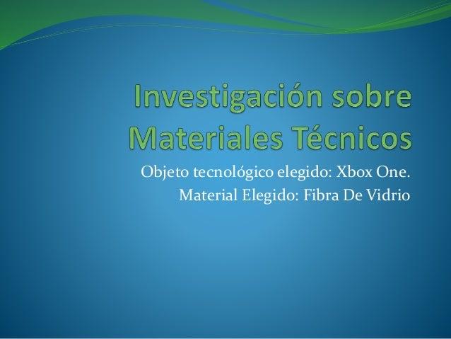 Objeto tecnológico elegido: Xbox One. Material Elegido: Fibra De Vidrio