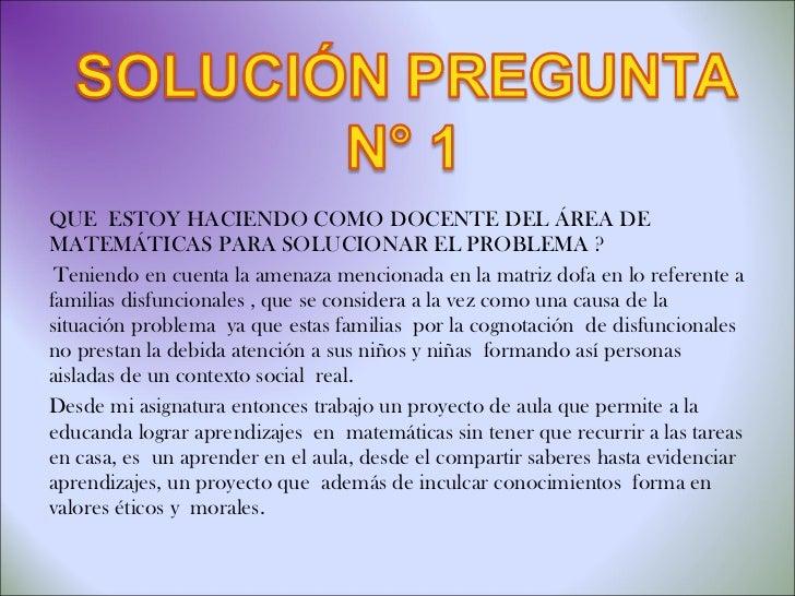 <ul><li>QUE  ESTOY HACIENDO COMO DOCENTE DEL ÁREA DE MATEMÁTICAS PARA SOLUCIONAR EL PROBLEMA ? </li></ul><ul><li>Teniendo ...