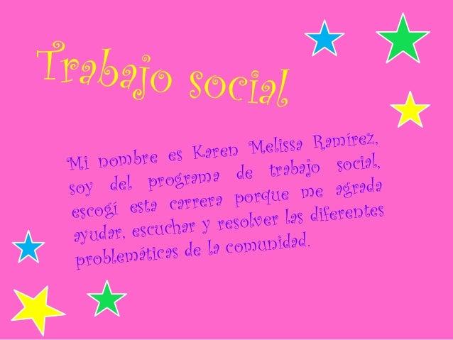 Trabajo social Mi nombre es Karen Melissa Ramírez, soy del programa de trabajo social, escogí esta carrera porque me agrad...