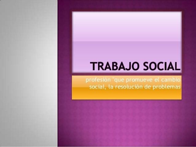 """profesión """"que promueve el cambio social, la resolución de problemas"""