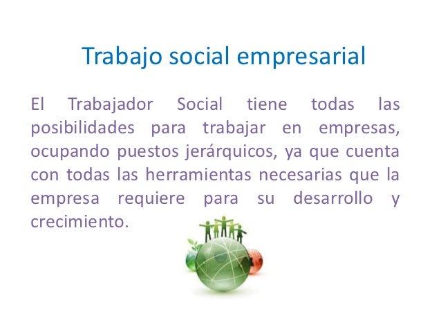 Trabajo social empresarialEl Trabajador Social tiene todas lasposibilidades para trabajar en empresas,ocupando puestos jer...