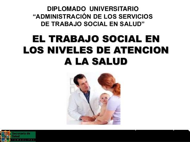 """EL TRABAJO SOCIAL EN LOS NIVELES DE ATENCION A LA SALUD DIPLOMADO UNIVERSITARIO """"ADMINISTRACIÓN DE LOS SERVICIOS DE TRABAJ..."""