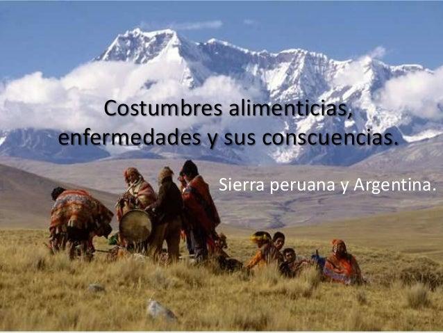 Costumbres alimenticias, enfermedades y sus conscuencias. Sierra peruana y Argentina.