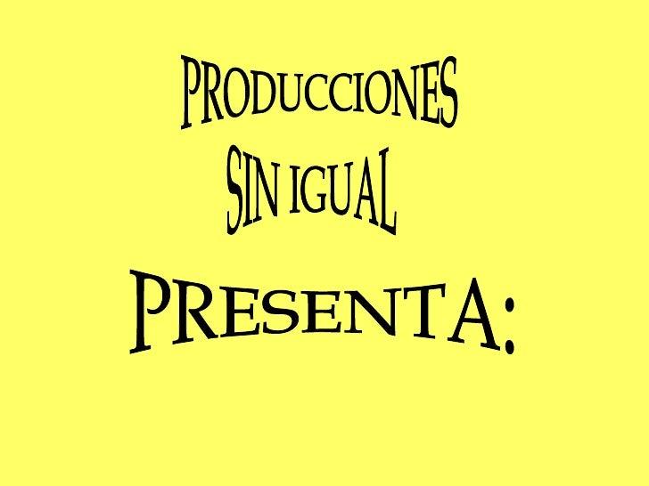 PRODUCCIONES SIN IGUAL PRESENTA: