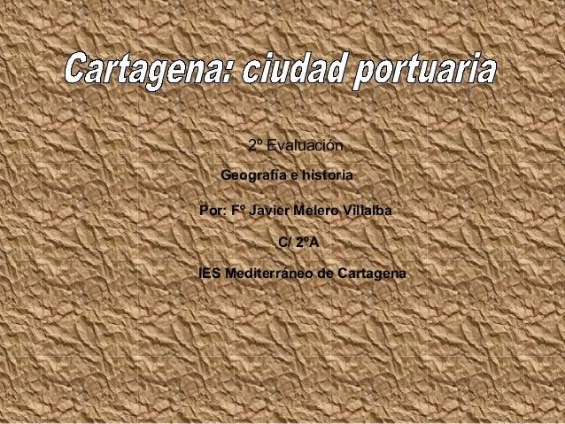 2º Evaluación   Geografía e historiaPor: Fº Javier Melero Villalba            C/ 2ºAIES Mediterráneo de Cartagena