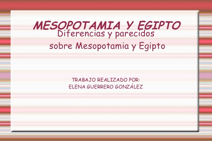 MESOPOTAMIA Y EGIPTO Diferencias y parecidos sobre Mesopotamia y Egipto TRABAJO REALIZADO POR: ELENA GUERRERO GONZÁLEZ