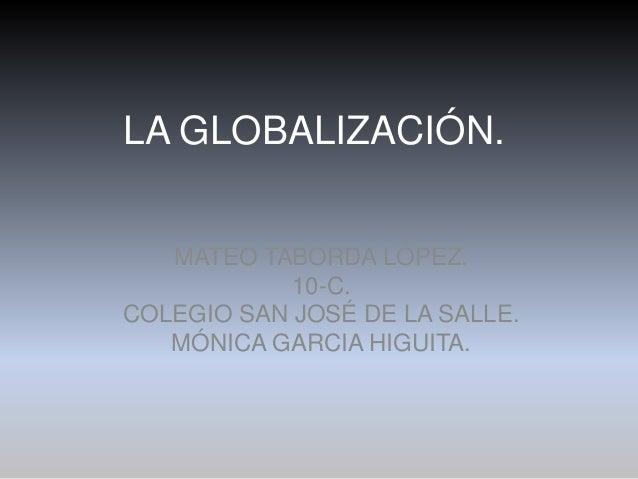LA GLOBALIZACIÓN.   MATEO TABORDA LÓPEZ.            10-C.COLEGIO SAN JOSÉ DE LA SALLE.   MÓNICA GARCIA HIGUITA.