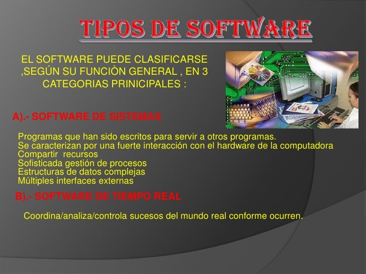TIPOS DE SOFTWARE <br />EL SOFTWARE PUEDE CLASIFICARSE ,SEGÚN SU FUNCIÒN GENERAL , EN 3 CATEGORIAS PRINICIPALES :<br />A)....