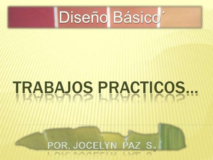 Diseño Básico´<br />TRABAJOS PRACTICOS…<br />Por. Jocelyn  paz  s.<br />