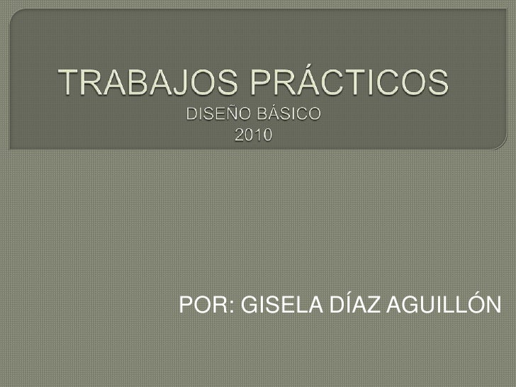 TRABAJOS PRÁCTICOS DISEÑO BÁSICO2010<br />POR: GISELA DÍAZ AGUILLÓN<br />