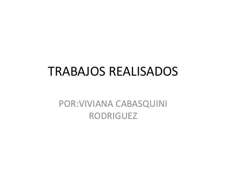 TRABAJOS REALISADOS POR:VIVIANA CABASQUINI       RODRIGUEZ