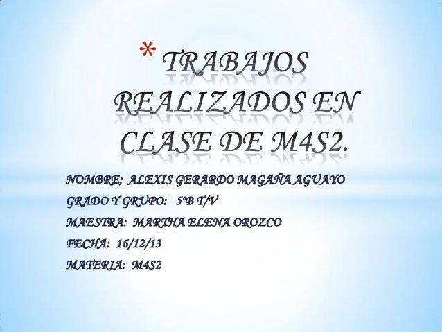 * NOMBRE; ALEXIS GERARDO MAGAÑA AGUAYO GRADO Y GRUPO: 5ºB T/V MAESTRA: MARTHA ELENA OROZCO FECHA: 16/12/13 MATERIA: M4S2