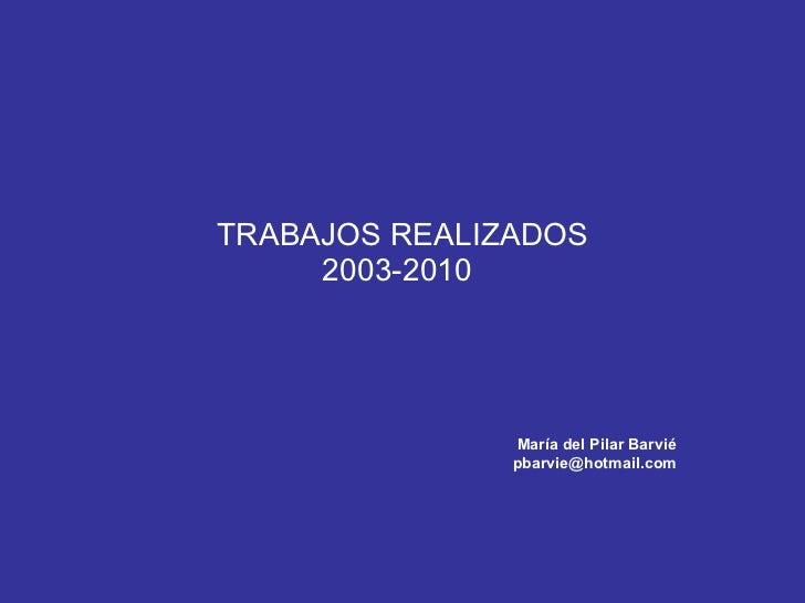 TRABAJOS REALIZADOS 2003-2010 María del Pilar Barvié [email_address]