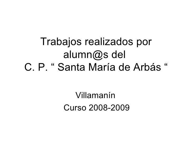 """Trabajos realizados por alumn@s del  C. P. """" Santa María de Arbás """" Villamanín  Curso 2008-2009"""