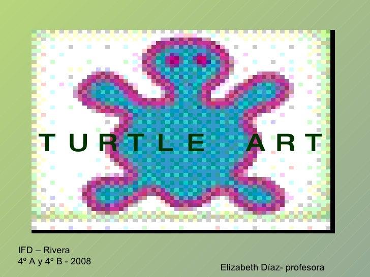 TURTLE ART IFD – Rivera 4º A y 4º B - 2008 Elizabeth Díaz- profesora