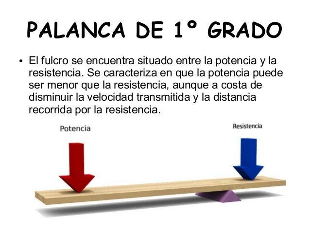 PALANCA DE 1º GRADO● El fulcro se encuentra situado entre la potencia y laresistencia. Se caracteriza en que la potencia p...
