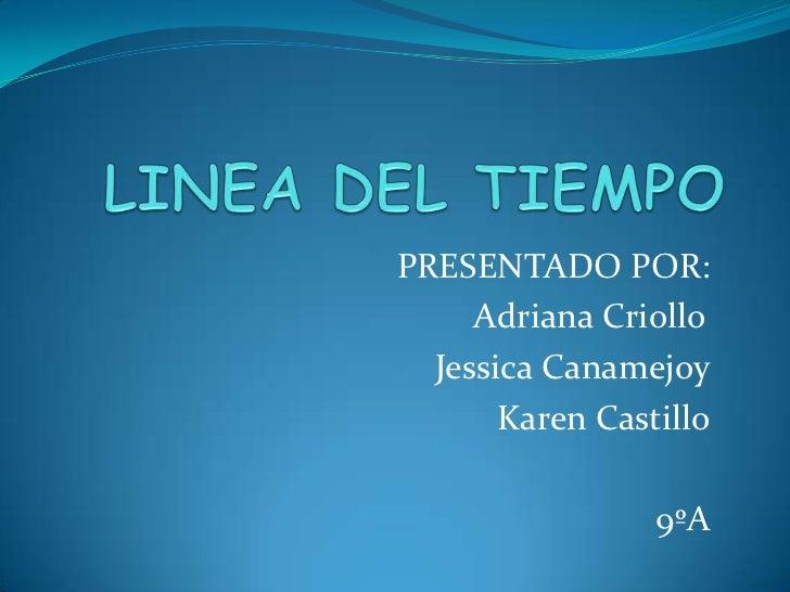 LINEA DEL TIEMPO<br />PRESENTADO POR:<br />Adriana Criollo<br />Jessica Canamejoy<br />Karen Castillo<br />9ºA<br />