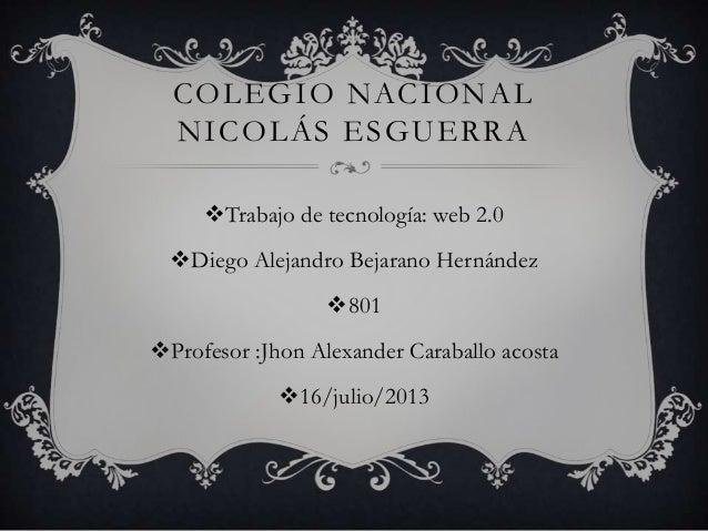 COLEGIO NACIONAL NICOLÁS ESGUERRA Trabajo de tecnología: web 2.0 Diego Alejandro Bejarano Hernández 801 Profesor :Jhon...
