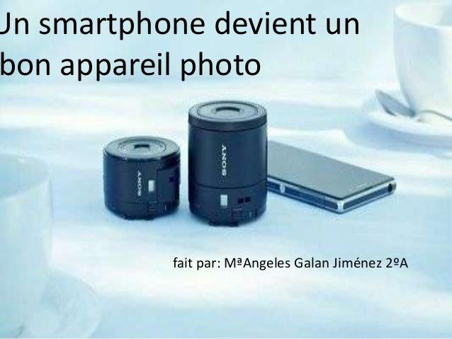 Un smartphone devient un bon appareil photo  fait par: MªAngeles Galan Jiménez 2ºA