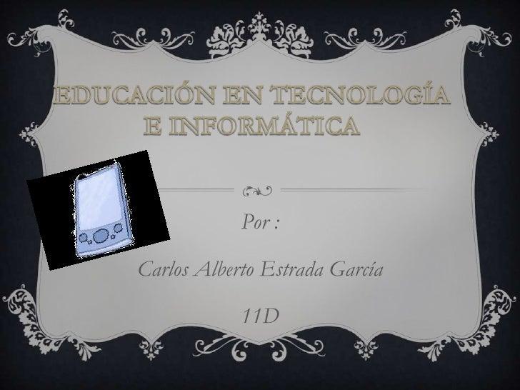Por :Carlos Alberto Estrada García            11D