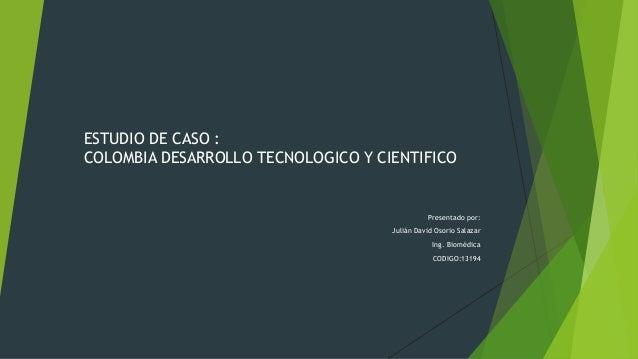 ESTUDIO DE CASO : COLOMBIA DESARROLLO TECNOLOGICO Y CIENTIFICO Presentado por: Julián David Osorio Salazar Ing. Biomédica ...