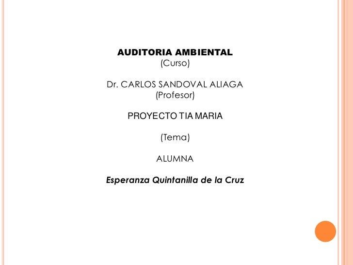 AUDITORIA AMBIENTAL<br />(Curso)<br />Dr. CARLOS SANDOVAL ALIAGA<br />(Profesor)<br />PROYECTO TIA MARIA<br />(Tema)<br />...