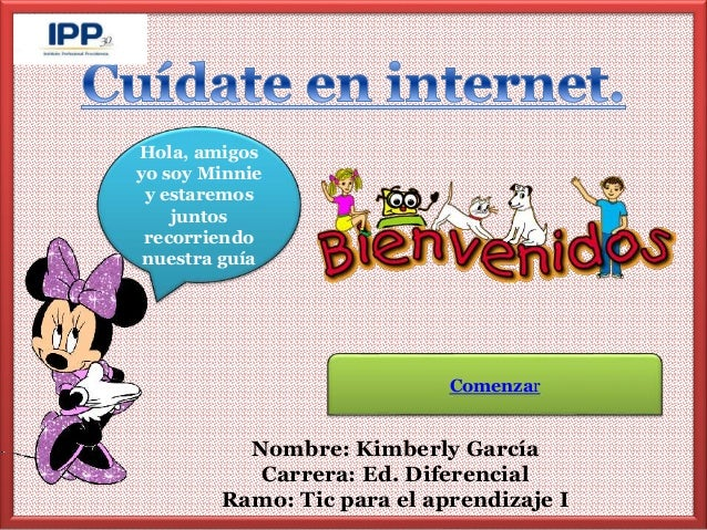 Hola, amigos  yo soy Minnie  y estaremos  recorriendo  nuestra guía  Comenzar  Nombre: Kimberly García  Carrera: Ed. Difer...
