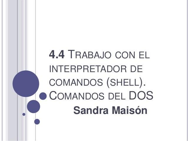 4.4 TRABAJO CON ELINTERPRETADOR DECOMANDOS (SHELL).COMANDOS DEL DOS    Sandra Maisón