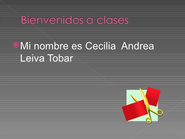 <ul><li>Mi nombre es Cecilia  Andrea  Leiva Tobar </li></ul>