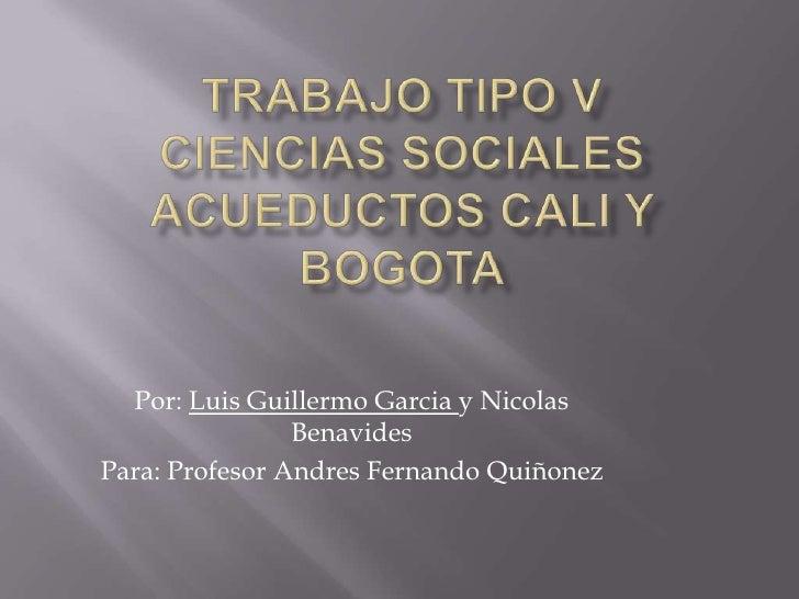 Trabajo Tipo VCiencias SocialesAcueductos Cali Y Bogota<br />Por: Luis Guillermo Garcia y Nicolas Benavides<br />Para: Pro...