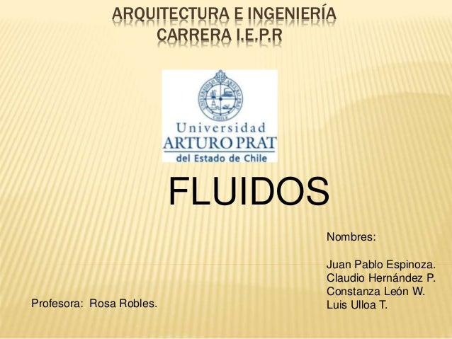 ARQUITECTURA E INGENIERÍA CARRERA I.E.P.R FLUIDOS Nombres: Juan Pablo Espinoza. Claudio Hernández P. Constanza León W. Lui...