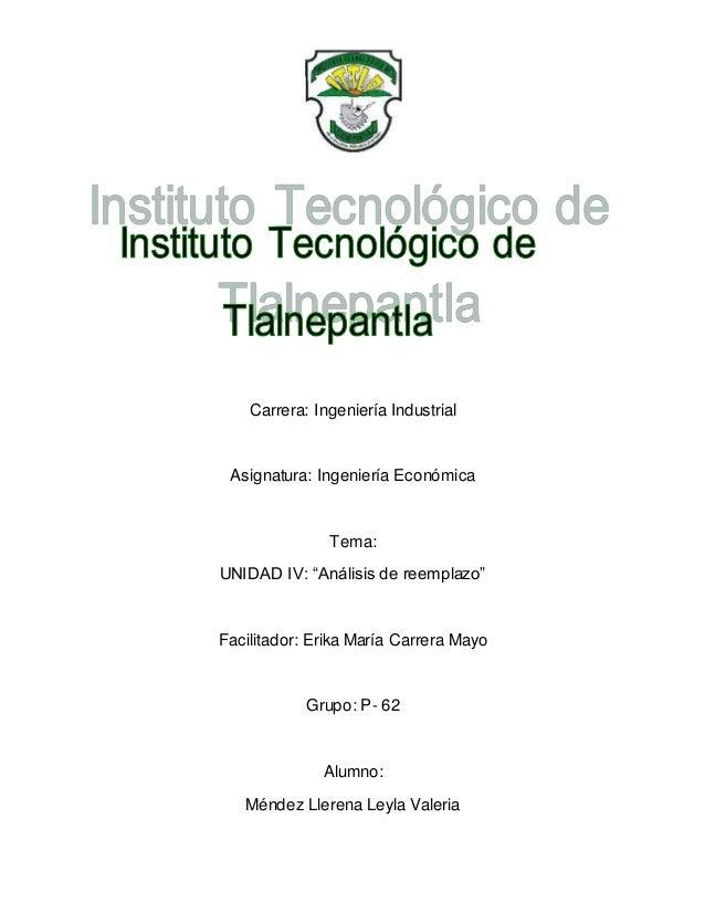 """Carrera: Ingeniería Industrial Asignatura: Ingeniería Económica Tema: UNIDAD IV: """"Análisis de reemplazo"""" Facilitador: Erik..."""