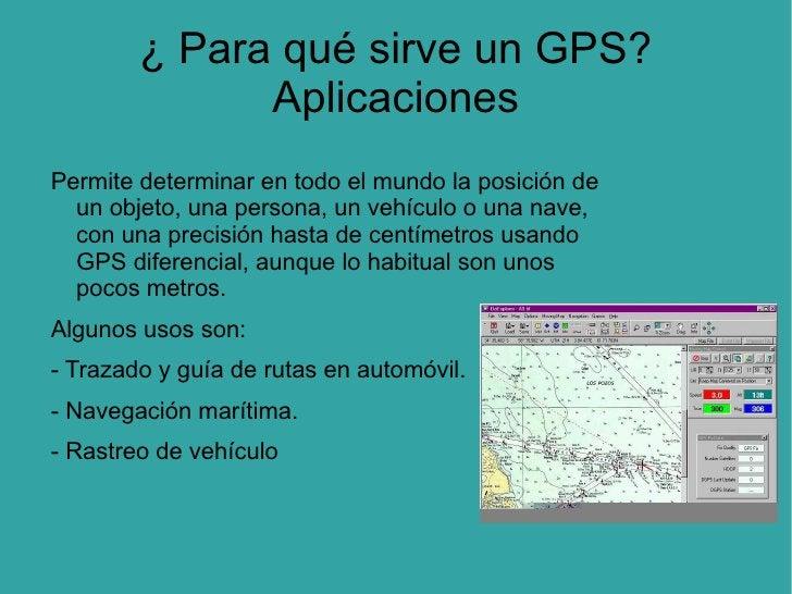 ¿ Para qué sirve un GPS? Aplicaciones Permite determinar en todo el mundo la posición de un objeto, una persona, un vehícu...