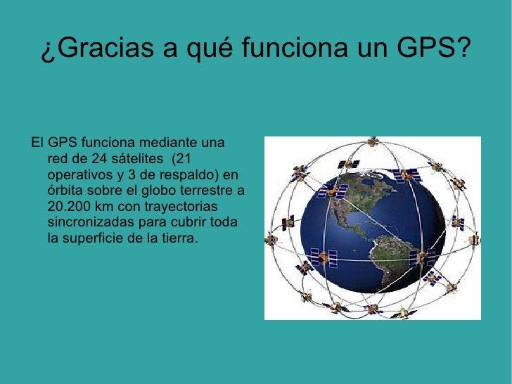¿Gracias a qué funciona un GPS? El GPS funciona mediante una red de 24 sátelites  (21 operativos y 3 de respaldo) en órbit...