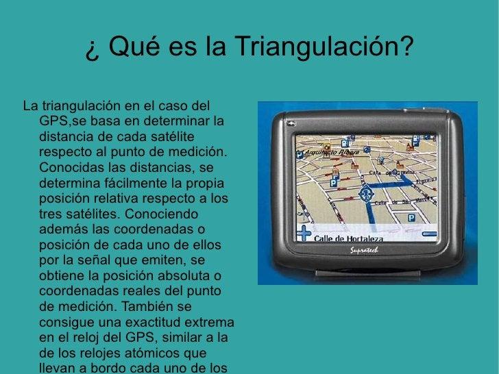 ¿ Qué es la Triangulación? La triangulación en el caso del GPS,se basa en determinar la distancia de cada satélite respect...